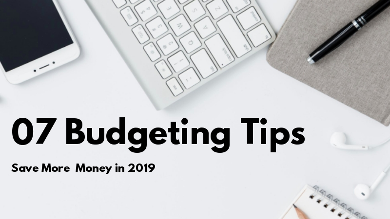 7 Budgeting Tips You Should Consider To Save Money In 2019